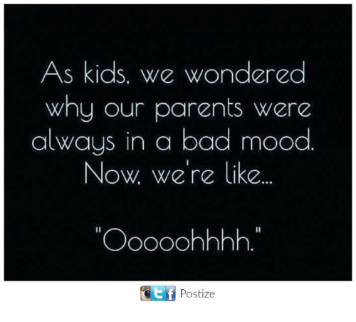 "Bad, Mood, and Parents: As kids. We wondered  why our parents were  always in a bad mood  Now we're like  ""Ooooohhhh  GEf Postize"
