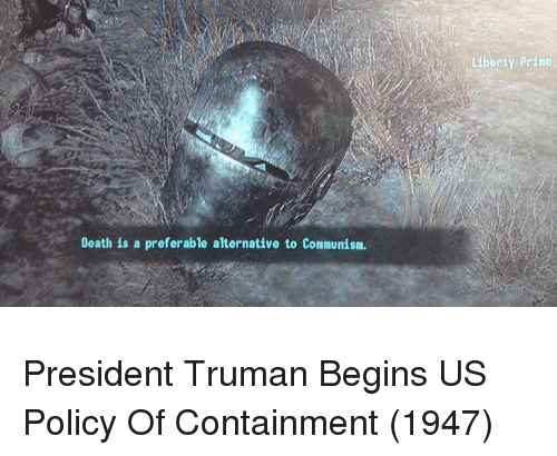 truman: as  Liberty Prino  Death is a preferable alternative to Comnunism President Truman Begins US Policy Of Containment (1947)