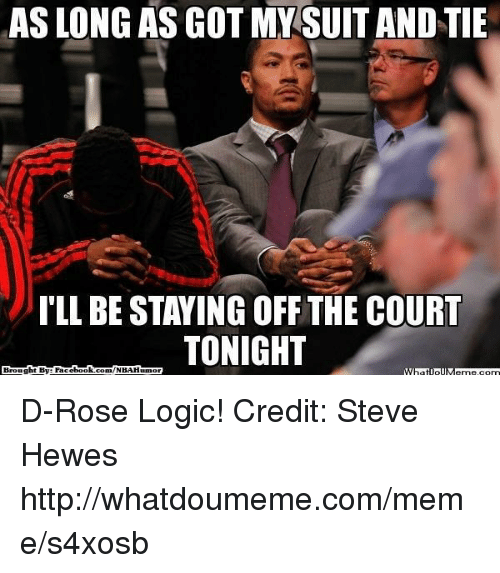 suit and tie: AS LONG AS GOT MY SUIT AND TIE  ILL BE STAYING OFF THE COURT  TONIGHT  Brought By: Face  book  com/NBAHuumor D-Rose Logic! Credit: Steve Hewes  http://whatdoumeme.com/meme/s4xosb