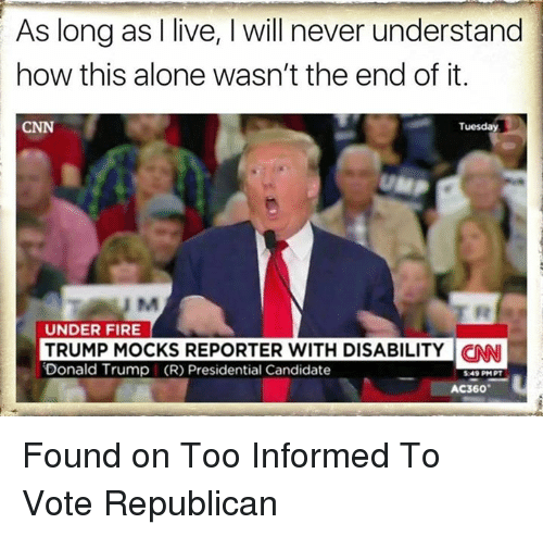 Memes, Candide, and 🤖: As long as I live, l will never understand  how this alone wasn't the end of it.  Tuesday  UNDER FIRE  TRUMP MOCKS REPORTER WITH DISABILITY CNN  Donald Trump I (R) Presidential Candidate  549 PM PT  AC360 Found on Too Informed To Vote Republican