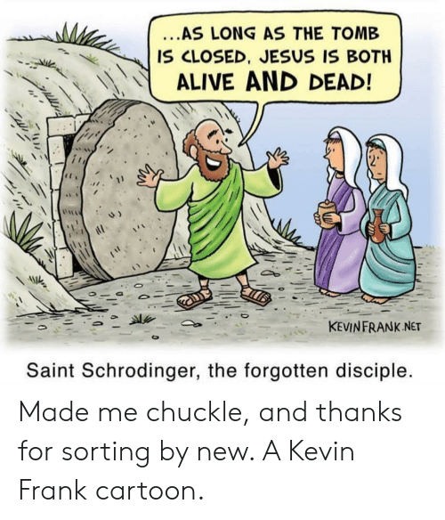 chuckle: ...AS LONG AS THE TOMB  IS CLOSED, JESUS IS BOTH  ALIVE AND DEAD!  KEVINFRANK NET  Saint Schrodinger, the forgotten disciple. Made me chuckle, and thanks for sorting by new. A Kevin Frank cartoon.