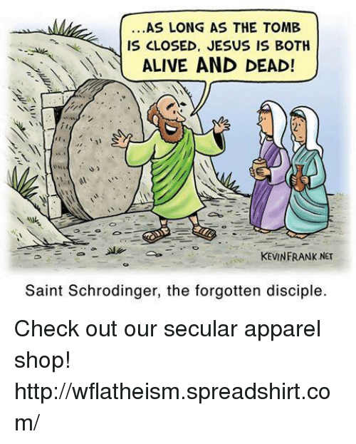 Alive, Memes, and 🤖: AS LONG AS THE TOMB  IS CLOSED, JESUS IS BOTH  ALIVE AND DEAD!  KEVIN FRANK NET  Saint Schrodinger, the forgotten disciple. Check out our secular apparel shop! http://wflatheism.spreadshirt.com/