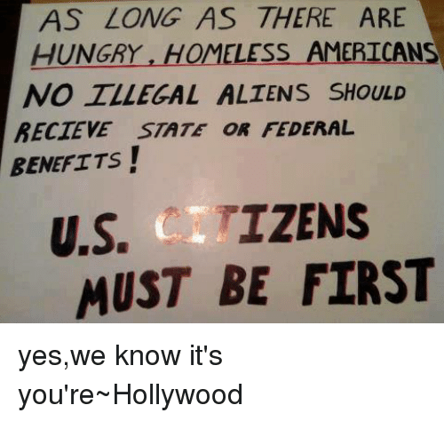 Illegalize: AS LONG AS THERE ARE  HUNGRY  HOMELESS AMERICANS  NO ILLEGAL ALIENS SHoULD  BECTEVE STATE OR FEDERAL  BENEFITS!  U.S. IZENS  MUST BE FIRST yes,we know it's you're~Hollywood