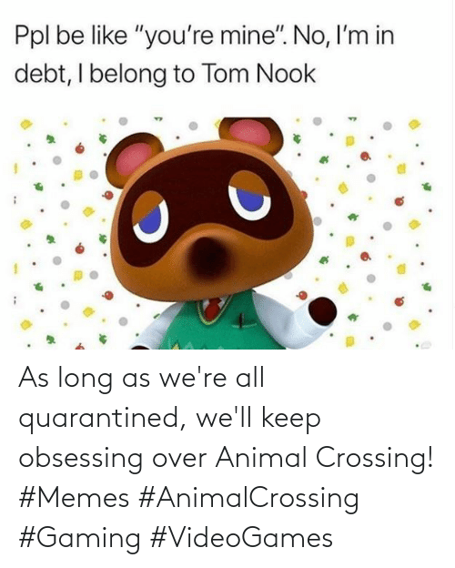 Gaming: As long as we're all quarantined, we'll keep obsessing over Animal Crossing! #Memes #AnimalCrossing #Gaming #VideoGames