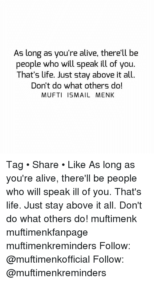 Alive, Life, and Memes: As long as you're alive, there'll be  people who will speak ill of you  That's life. Just stay above it all.  Don't do what others do!  MUFTI ISMAIL MENK Tag • Share • Like As long as you're alive, there'll be people who will speak ill of you. That's life. Just stay above it all. Don't do what others do! muftimenk muftimenkfanpage muftimenkreminders Follow: @muftimenkofficial Follow: @muftimenkreminders