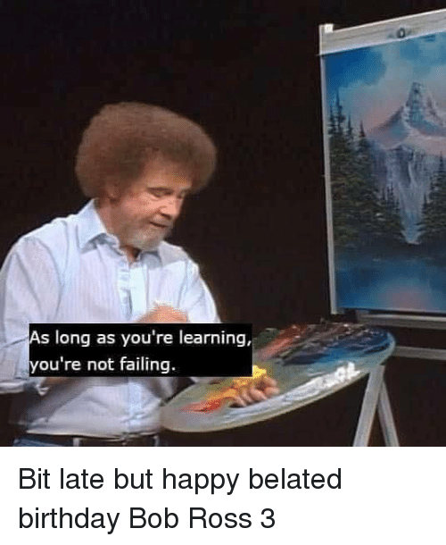 Belated Birthday: As long as you're learning,  you're not failing Bit late but happy belated birthday Bob Ross 3