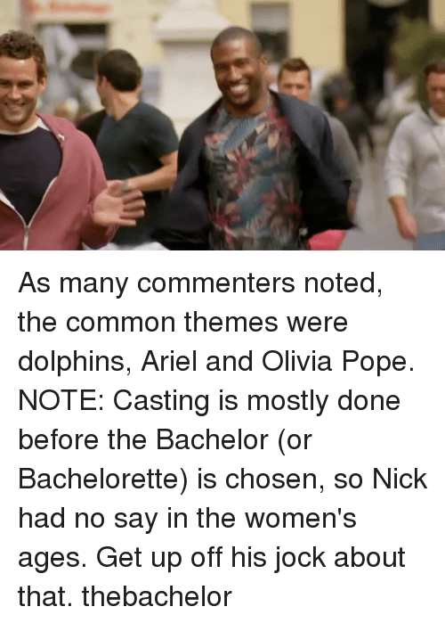 Olivia Pope: As many commenters noted, the common themes were dolphins, Ariel and Olivia Pope. NOTE: Casting is mostly done before the Bachelor (or Bachelorette) is chosen, so Nick had no say in the women's ages. Get up off his jock about that. thebachelor