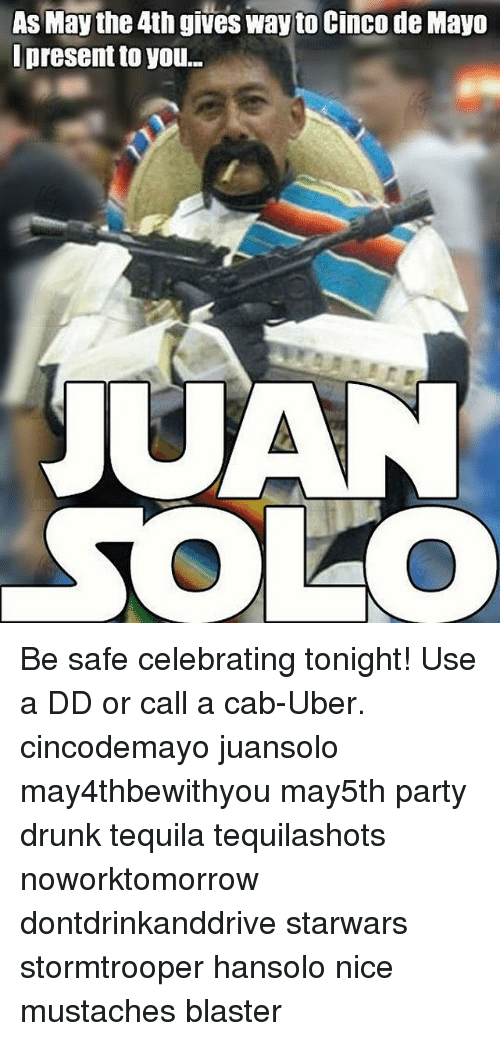 blaster: As May the 4th gives way to Cinco de Mayo  present to you...  JUAN  SOLO Be safe celebrating tonight! Use a DD or call a cab-Uber. cincodemayo juansolo may4thbewithyou may5th party drunk tequila tequilashots noworktomorrow dontdrinkanddrive starwars stormtrooper hansolo nice mustaches blaster