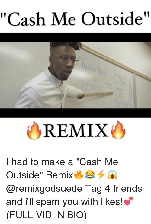 "Memes, 🤖, and Make A: as  Me Outside""  REMIX I had to make a ""Cash Me Outside"" Remix🔥😂⚡️😱 @remixgodsuede Tag 4 friends and i'll spam you with likes!💕 (FULL VID IN BIO)"