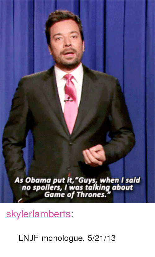 """Game of Thrones: As Obama put it,""""Guys, when I said  no spoilers, I was talking about  Game of Thrones. <p><a class=""""tumblr_blog"""" href=""""http://skylerlamberts.tumblr.com/post/51126407174"""" target=""""_blank"""">skylerlamberts</a>:</p> <blockquote> <p><small>LNJF monologue, 5/21/13</small></p> </blockquote>"""