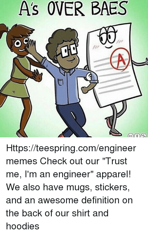 """Im An Engineer: As OVER BAES  O C Https://teespring.com/engineermemes  Check out our """"Trust me, I'm an engineer"""" apparel! We also have mugs, stickers, and an awesome definition on the back of our shirt and hoodies"""