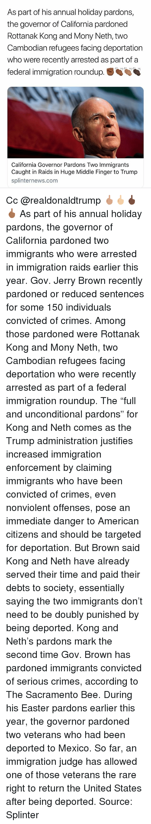 "Easter, Memes, and American: As part of his annual holiday pardons,  the governor of California pardoned  Rottanak Kong and Mony Neth, two  Cambodian refugees facing deportation  who were recently arrested as part of a  federal immigration roundup.  California Governor Pardons Two Immigrants  Caught in Raids in Huge Middle Finger to Trump  splinternews.com Cc @realdonaldtrump 🖕🏽🖕🏼🖕🏿🖕🏾 As part of his annual holiday pardons, the governor of California pardoned two immigrants who were arrested in immigration raids earlier this year. Gov. Jerry Brown recently pardoned or reduced sentences for some 150 individuals convicted of crimes. Among those pardoned were Rottanak Kong and Mony Neth, two Cambodian refugees facing deportation who were recently arrested as part of a federal immigration roundup. The ""full and unconditional pardons"" for Kong and Neth comes as the Trump administration justifies increased immigration enforcement by claiming immigrants who have been convicted of crimes, even nonviolent offenses, pose an immediate danger to American citizens and should be targeted for deportation. But Brown said Kong and Neth have already served their time and paid their debts to society, essentially saying the two immigrants don't need to be doubly punished by being deported. Kong and Neth's pardons mark the second time Gov. Brown has pardoned immigrants convicted of serious crimes, according to The Sacramento Bee. During his Easter pardons earlier this year, the governor pardoned two veterans who had been deported to Mexico. So far, an immigration judge has allowed one of those veterans the rare right to return the United States after being deported. Source: Splinter"