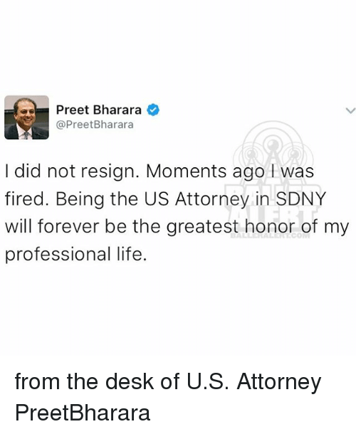 Resigne: as Preet Bharara  Pree  Bharara  I did not resign. Moments ago was  fired. Being the US Attorney in SDNY  will forever be the greatest honor of my  professional life. from the desk of U.S. Attorney PreetBharara