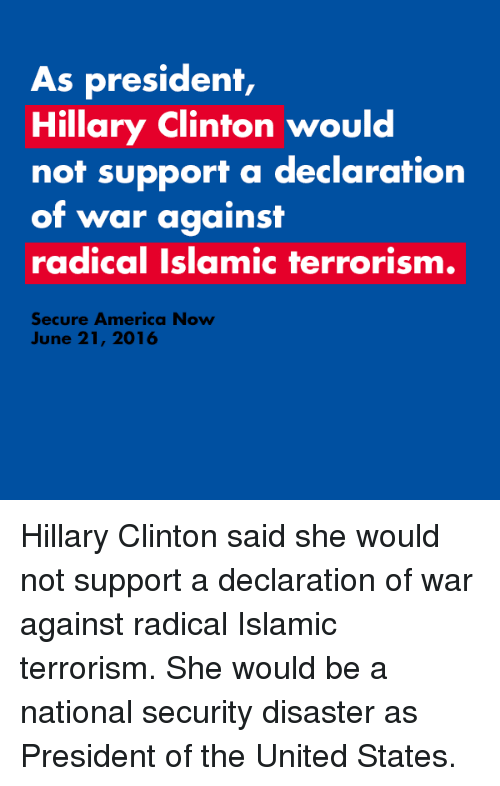 America, Hillary Clinton, and Islam: As president,  Hillary Clinton would  not support a declaration  of war against  radical Islamic terrorism.  Secure America Now  June 21, 2016 Hillary Clinton said she would not support a declaration of war against radical Islamic terrorism. She would be a national security disaster as President of the United States.