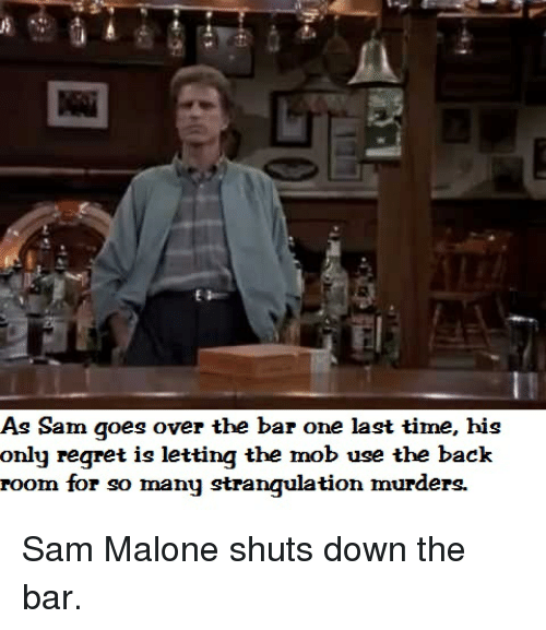 sam malone: As Sam goes over the bar one last time, his  only regret is letting the mob use the back  room for so many strangulation murders. Sam Malone shuts down the bar.