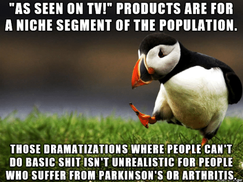 """niche: """"AS SEEN ON TV!"""" PRODUCTS ARE FOR  A NICHE SEGMENT OF THE POPULATION.  THOSE DRAMATIZATIONS WHERE PEOPLE CAN T  DO BASIC SHIT ISN'T UNREALISTIC FOR PEOPLE  WHO SUFFER FROM PARKINSON'S OR ARTHRITIS  gur"""