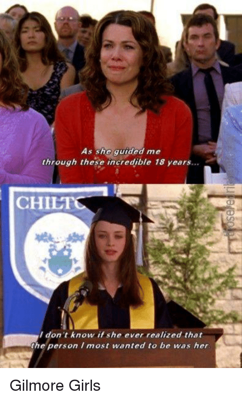 Gilmore Girls: As she guided me  through these incredible 18 years.  CHILI  I don't know if she ever realized that  the person most wanted to be was her Gilmore Girls