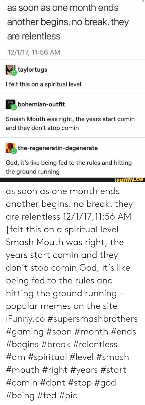 no break: as soon as one month ends  another begins. no break. they  are relentless  12/1/17, 11:56 AM  taylortugs  I felt this on a spiritual level  bohemian-outfit  Smash Mouth was right, the years start comin  and they don't stop comin  the-regeneratin-degenerate  God, it's like being fed to the rules and hitting  the ground running  ifunny.co as soon as one month ends another begins. no break. they are relentless 12/1/17,11:56 AM [felt this on a spiritual level Smash Mouth was right, the years start comin and they don't stop comin God, it's like being fed to the rules and hitting the ground running – popular memes on the site iFunny.co #supersmashbrothers #gaming #soon #month #ends #begins #break #relentless #am #spiritual #level #smash #mouth #right #years #start #comin #dont #stop #god #being #fed #pic