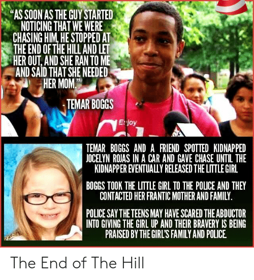 """bravery: """"AS SOON AS THE GUY STARTED  NOTICING THAT WE WERE  CHASING HIM, HE STOPPED AT  THE END OF THE HILL AND LET  HER OUT, AND SHE RAN TO ME  AND SAID THAT SHE NEEDED  HER MOM  TEMAR BOGGS  E:joy  TEMAR BOGGS AND A FRIEND SPOTTED KIDNAPPED  JOCELYN ROJAS IN A CAR AND GAVE CHASE UNTIL THE  KIDNAPPER EVENTUALULY RELEASED THE LITTLE GIRL  BOGGS TOOK THE LITTLE GIRL TO THE POLICE AND THEY  CONTACTED HER FRANTIC MOTHER AND FAMILY  POLICE SAY THE TEENS MAY HAVE SCARED THE ABDUCTOR  INTO GIVING THE GIRL UP AND THEIR BRAVERY IS BEING  PRAISED BY THE GIRL'S FAMILY AND POLICE The End of The Hill"""