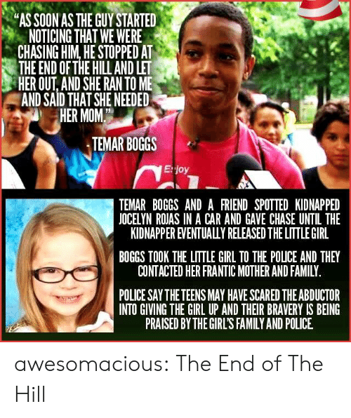 """bravery: """"AS SOON AS THE GUY STARTED  NOTICING THAT WE WERE  CHASING HIM, HE STOPPED AT  THE END OF THE HILL AND LET  HER OUT, AND SHE RAN TO ME  AND SAID THAT SHE NEEDED  HER MOM  TEMAR BOGGS  E:joy  TEMAR BOGGS AND A FRIEND SPOTTED KIDNAPPED  JOCELYN ROJAS IN A CAR AND GAVE CHASE UNTIL THE  KIDNAPPER EVENTUALULY RELEASED THE LITTLE GIRL  BOGGS TOOK THE LITTLE GIRL TO THE POLICE AND THEY  CONTACTED HER FRANTIC MOTHER AND FAMILY  POLICE SAY THE TEENS MAY HAVE SCARED THE ABDUCTOR  INTO GIVING THE GIRL UP AND THEIR BRAVERY IS BEING  PRAISED BY THE GIRL'S FAMILY AND POLICE awesomacious:  The End of The Hill"""