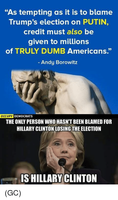 """Dumb, Hillary Clinton, and Memes: """"As tempting as it is to blame  Trump's election on PUTIN  credit must also be  given to millions  of TRULY DUMB Americans.""""  Andy Borowitz  OCCUPY DEMOCRATS  THE ONLY PERSON WHO HASNTBEEN BLAMED FOR  HILLARY CLINTON LOSING THE ELECTION  ISHILLARY CLINTON (GC)"""