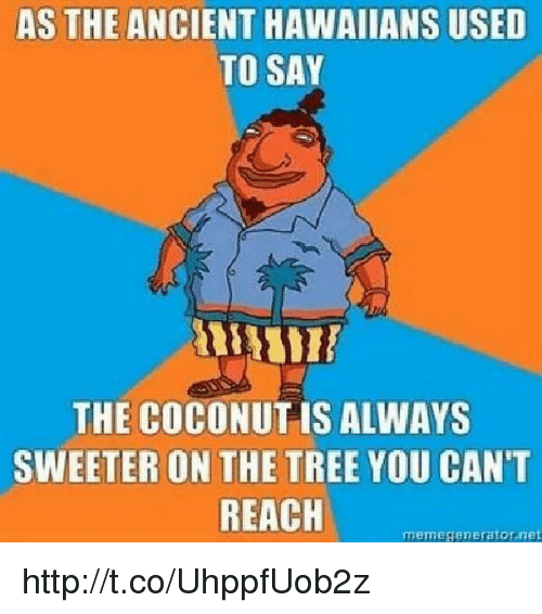 Meme Generator Net: AS THE ANCIENT HAWAIIANS USED  TO SAY  THE COCONUT IS ALWAYS  SWEETER ON THE TREE YOU CAN'T  REACH  meme generator,net http://t.co/UhppfUob2z