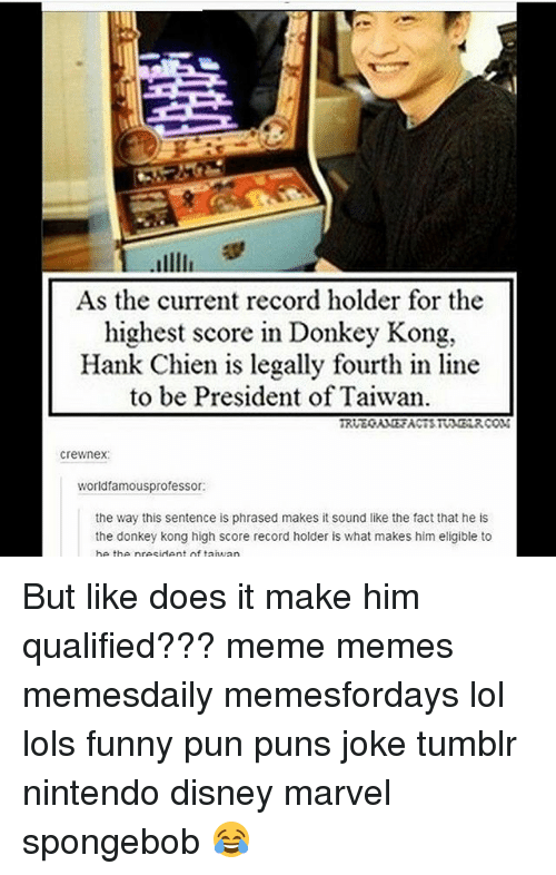 Joke Tumblr: As the current record holder for the  highest score in Donkey Kong,  Hank Chien is legally fourth in line  to be President of Taiwan  Crewnex  world famousprofessor:  the way this sentence is phrased makes it sound like the fact that he is  the donkey kong high score record holder is what makes him eligible to  he the president of taiwan But like does it make him qualified??? meme memes memesdaily memesfordays lol lols funny pun puns joke tumblr nintendo disney marvel spongebob 😂