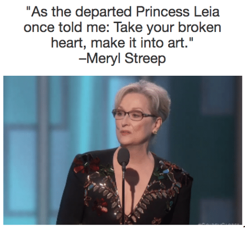 """Memes, Princess Leia, and The Departed: As the departed Princess Leia  once told me: Take your broken  heart, make it into art.""""  -Meryl Streep"""