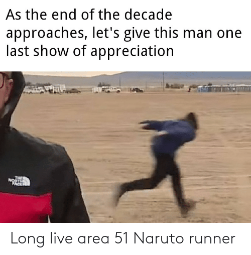 appreciation: As the end of the decade  approaches, let's give this man one  last show of appreciation  PACE Long live area 51 Naruto runner