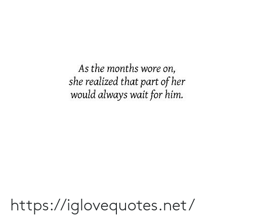 Wore: As the months wore on,  she realized that part of her  would always wait for him. https://iglovequotes.net/