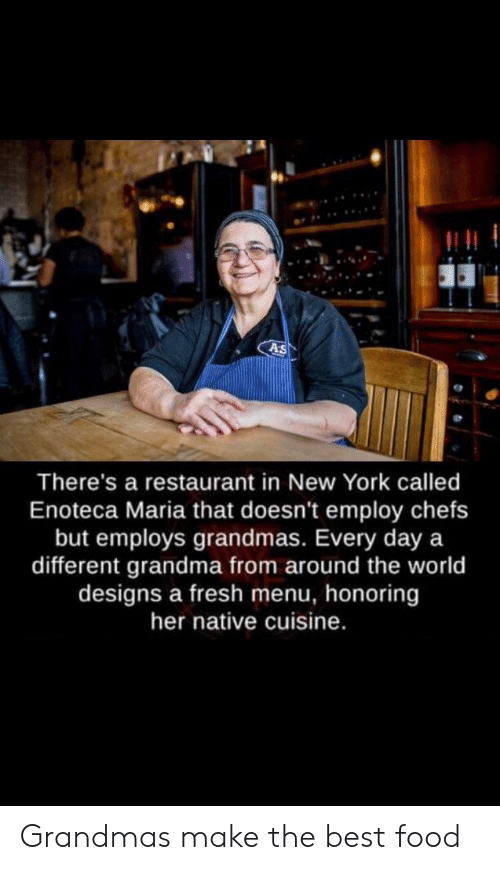 chefs: As  There's a restaurant in New York called  Enoteca Maria that doesn't employ chefs  but employs grandmas. Every day a  different grandma from around the world  designs a fresh menu, honoring  her native cuisine. Grandmas make the best food