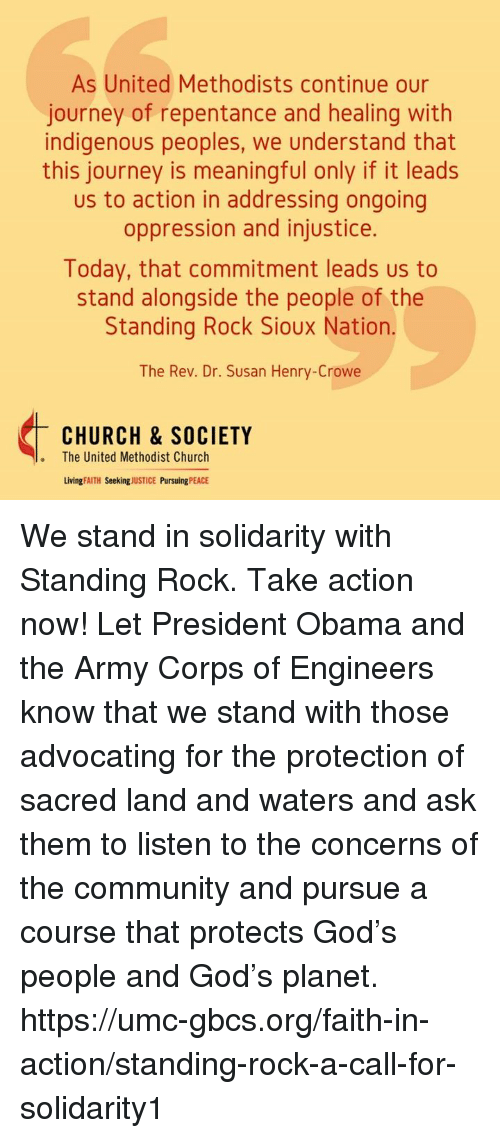 the rev: As United Methodists continue our  journey of repentance and healing with  indigenous peoples, we understand that  meaningful leads  us to action in addressing ongoing  oppression and injustice.  Today, that commitment leads us to  stand alongside the people of the  Standing Rock Sioux Nation.  The Rev. Dr. Susan Henry-Crowe  CHURCH & SOCIETY  The United Methodist Church  Living FAITH  Seeking  JUSTICE  Pursuing  PEACE We stand in solidarity with Standing Rock. Take action now!  Let President Obama and the Army Corps of Engineers know that we stand with those advocating for the protection of sacred land and waters and ask them to listen to the concerns of the community and pursue a course that protects God's people and God's planet.  https://umc-gbcs.org/faith-in-action/standing-rock-a-call-for-solidarity1