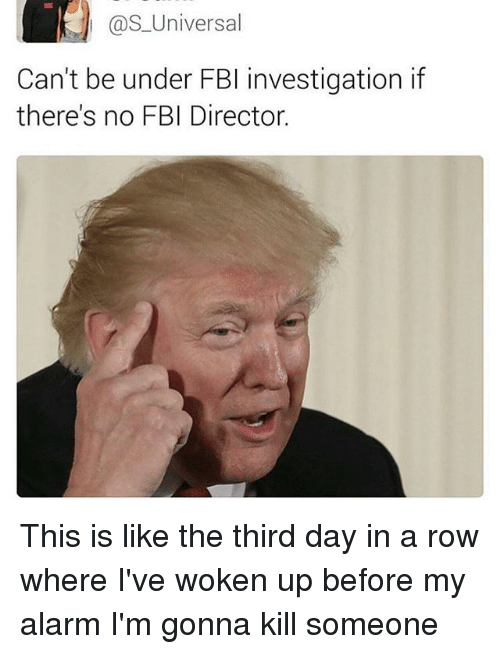 third day: as Universal  Can't be under FBI investigation if  there's no FBI Director This is like the third day in a row where I've woken up before my alarm I'm gonna kill someone