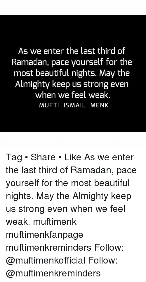 Beautiful, Memes, and Ramadan: As we enter the last third of  Ramadan, pace yourself for the  most beautiful nights. May the  Almighty keep us strong even  when we feel weak  MUFTI ISMAIL MENK Tag • Share • Like As we enter the last third of Ramadan, pace yourself for the most beautiful nights. May the Almighty keep us strong even when we feel weak. muftimenk muftimenkfanpage muftimenkreminders Follow: @muftimenkofficial Follow: @muftimenkreminders