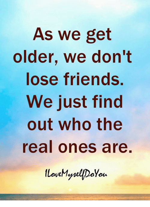 Friends, The Real, and Who: As We get  older, we don't  lose friends.  We just find  out who the  real ones are