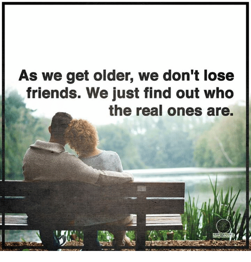 memes: As we get older, we don't lose  friends. We just find out who  the real ones are.