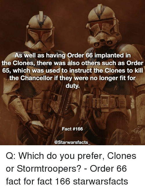starwar: As well as having order 66 implanted in  the Clones, there was also others such as Order  65, which was used to instruct the Clones to kill  the Chancellor if they were no longer fit for  duty.  Fact #166  Starwars facts Q: Which do you prefer, Clones or Stormtroopers? - Order 66 fact for fact 166 starwarsfacts