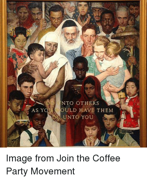 Ÿ˜': AS Y  TO OTHERS  OULD HAVE THEM  DO UNTO YOU Image from Join the Coffee Party Movement