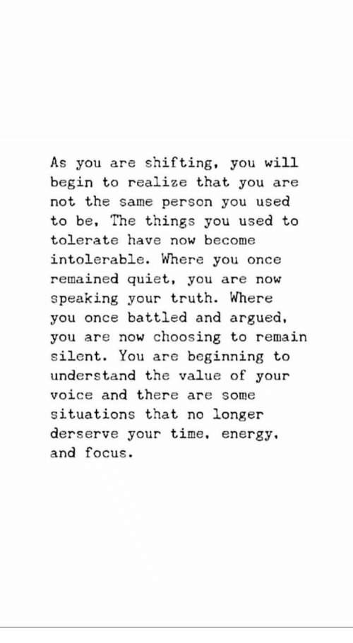 Quiet You: As you are shifting, you will  begin to realize that you are  not the same person you used  to be, The things you used to  tolerate have now become  intolerable. Where you once  remained quiet, you are now  speaking your truth. Where  you once battled and argued,  you are now choosing to remain  silent. You are beginning to  understand the value of your  voice and there are some  situations that no longer  derserve your time, energy.  and focus