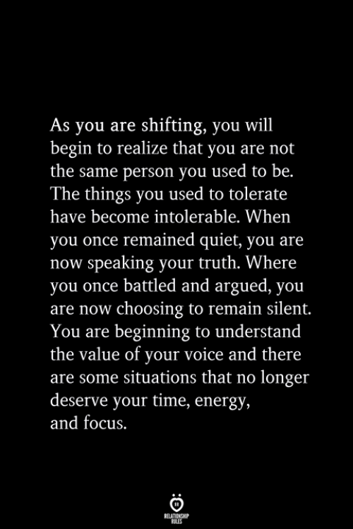 Quiet You: As you are shifting, you will  begin to realize that you are not  the same person you used to be.  The things you used to tolerate  have become intolerable. When  you once remained quiet, you are  now speaking your truth. Where  you once battled and argued, you  are now choosing to remain silent.  You are beginning to understand  the value of your voice and there  are some situations that no longer  deserve your time, energy,  and focus.