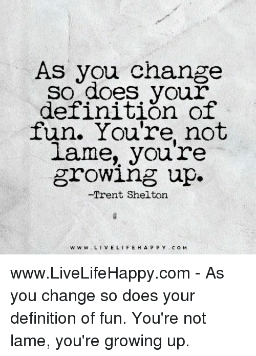 Not Lame: As you change  SO does your  definition of  fun. You're not  lame, you re  growing up.  -Trent Shelton  w w w VEL  H A P P Y c o M  LIFE www.LiveLifeHappy.com - As you change so does your definition of fun. You're not lame, you're growing up.