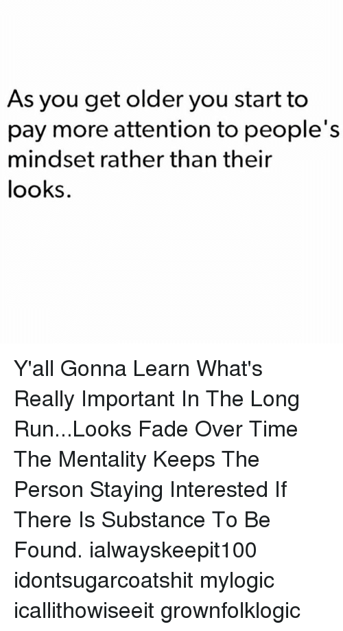 Memes, Run, and Time: As you get older you start to  pay more attention to people's  mindset rather than their  looks Y'all Gonna Learn What's Really Important In The Long Run...Looks Fade Over Time The Mentality Keeps The Person Staying Interested If There Is Substance To Be Found. ialwayskeepit100 idontsugarcoatshit mylogic icallithowiseeit grownfolklogic