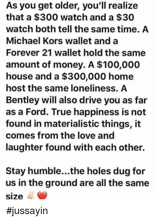 Stay Humble: As you get older, you'll realize  that a $300 watch and a $30  watch both tell the same time. A  Michael Kors wallet and a  Forever 21 wallet hold the same  amount of money. A $100,000  house and a $300,000 home  host the same loneliness. A  Bentley will also drive you as far  as a Ford. True happiness is not  found in materialistic things, it  comes from the love and  laughter found with each other.  Stay humble...the holes dug for  us in the ground are all the same  size #jussayin