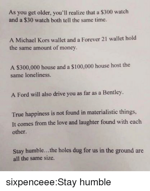 Anaconda, Love, and Michael Kors: As you get older, you'll realize that a $300 watch  and a $30 watch both tell the same time.  A Michael Kors wallet and a Forever 21 wallet hold  the same amount of money  A $300,000 house and a $100,000 house host the  same loneliness.  A Ford will also drive you as far as a Bentley.  True happiness is not found in materialistic things,  It comes from the love and laughter found with each  other  Stay humble... the holes dug for us in the ground are  all the same size. sixpenceee:Stay humble
