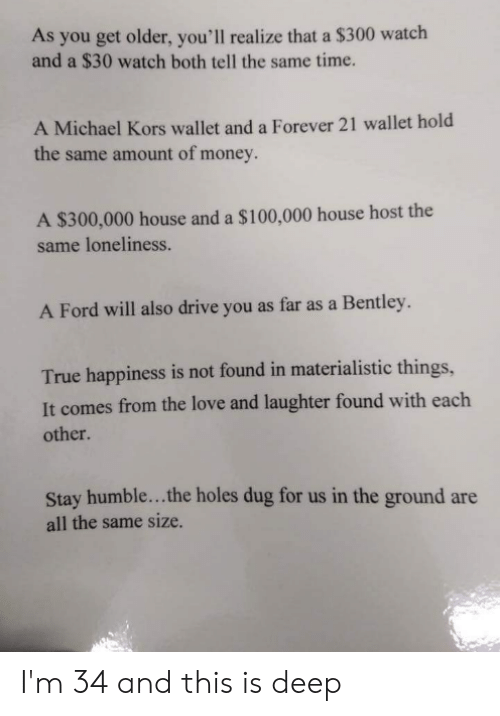 Stay Humble: As you get older, you'll realize that a $300 watch  and a $30 watch both tell the same time.  A Michael Kors wallet and a Forever 21 wallet hold  the same amount of money.  A $300,000 house and a $100,000 house host the  same loneliness.  A Ford will also drive you as far as a Bentley.  True happiness is not found in materialistic things,  It comes from the love and laughter found with each  other.  Stay humble...the holes dug for us in the ground are  all the same size. I'm 34 and this is deep