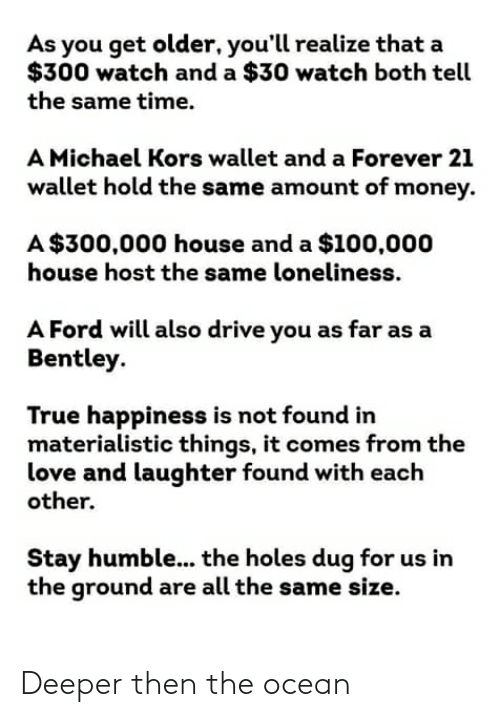Stay Humble: As you get older, you'll realize that a  $300 watch and a $30 watch both tell  the same time.  A Michael Kors wallet and a Forever 21  wallet hold the same amount of money.  A $300,000 house and a $100,000  house host the same loneliness.  A Ford will also drive you as far as a  Bentley.  True happiness is not found in  materialistic things, it comes from the  love and laughter found with each  other.  Stay humble... the holes dug for us in  the ground are all the same size. Deeper then the ocean
