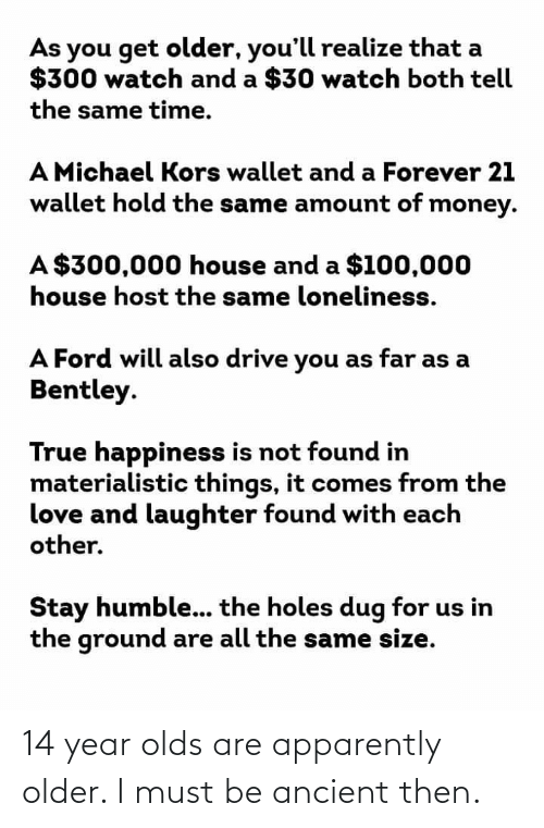 Stay Humble: As you get older, you'll realize that a  $300 watch and a $30 watch both tell  the same time.  A Michael Kors wallet and a Forever 21  wallet hold the same anmount of money.  A $300,000 house and a $100,000  house host the same loneliness.  A Ford will also drive you as far as a  Bentley.  True happiness is not found in  materialistic things, it comes from the  love and laughter found with each  other.  Stay humble... the holes dug for us in  the ground are all the same size. 14 year olds are apparently older. I must be ancient then.