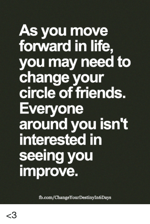 Friends, Life, and Memes: As you move  forward in life,  you may need to  change your  circle of friends  Everyone  around you isn't  interested in  seeing you  improve.  fb.com/ChangeYourDestinyIn6Days <3