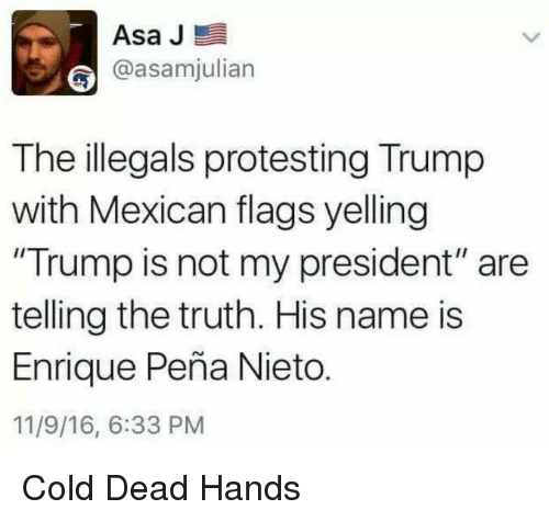 """mexican flag: Asa J  E  @asamjulian  The illegals protesting Trump  with Mexican flags yelling  """"Trump is not my president"""" are  telling the truth. His name is  Enrique Pena Nieto.  11/9/16, 6:33 PM Cold Dead Hands"""