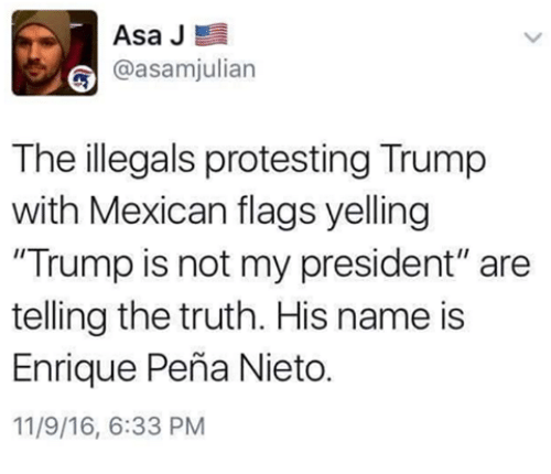 """mexican flag: Asa J  E  asamjulian  The illegals protesting Trump  with Mexican flags yelling  """"Trump is not my president"""" are  telling the truth. His name is  Enrique Pena Nieto.  11/9/16, 6:33 PM"""